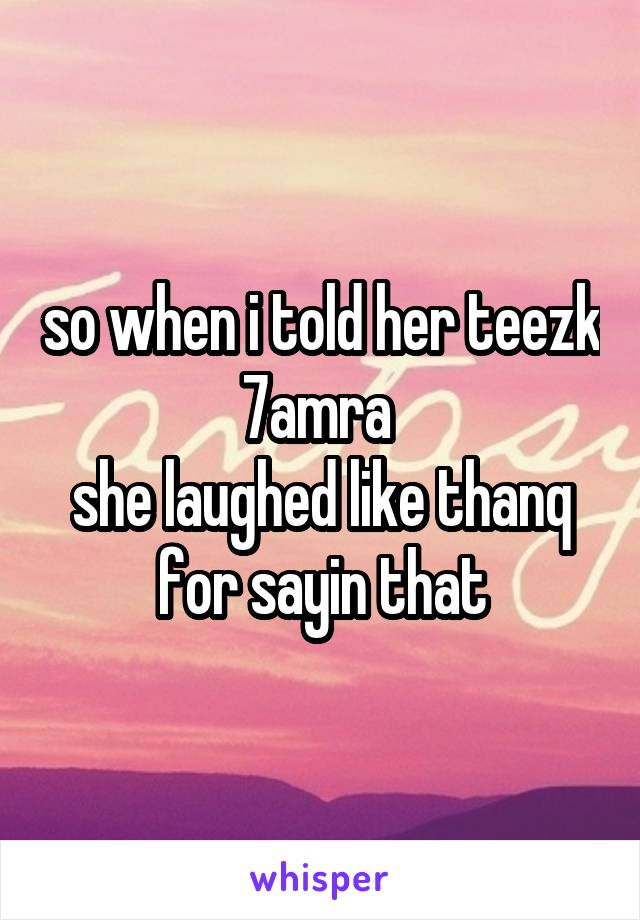 so when i told her teezk 7amra  she laughed like thanq for sayin that