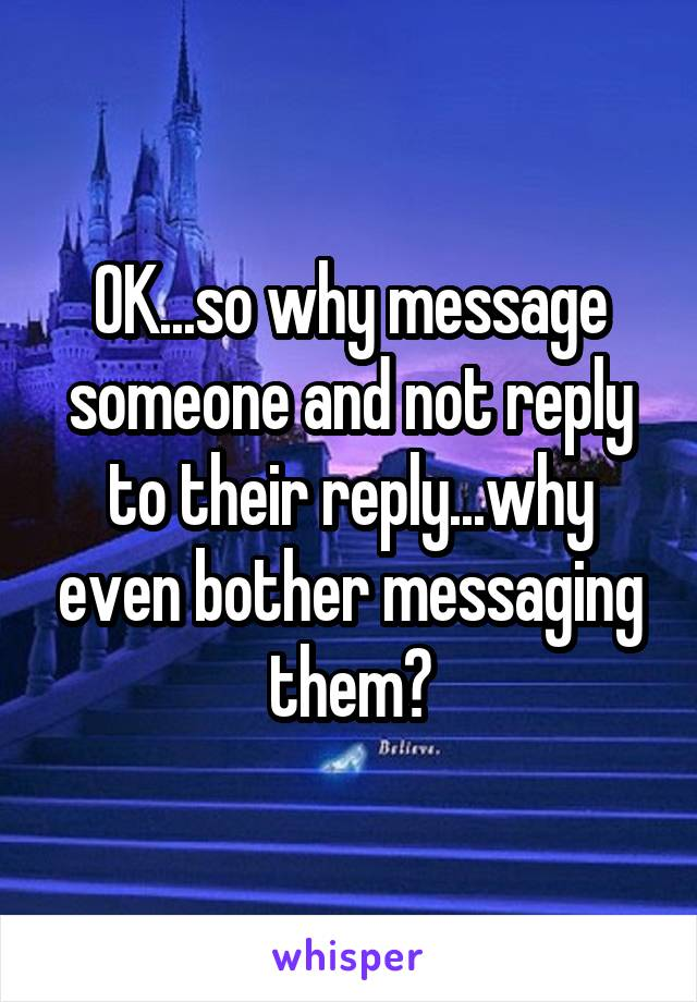 OK...so why message someone and not reply to their reply...why even bother messaging them?