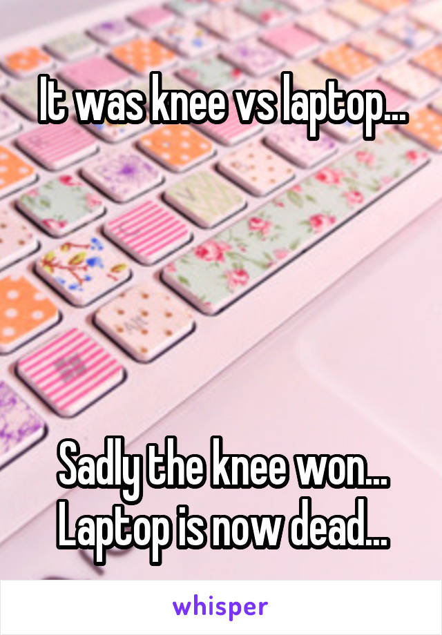 It was knee vs laptop...      Sadly the knee won... Laptop is now dead...