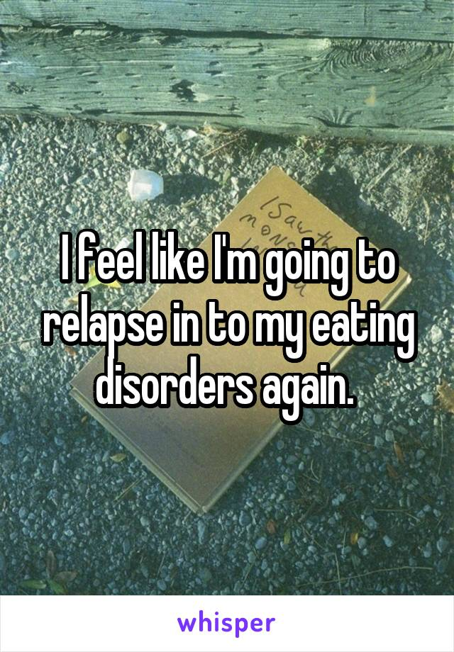 I feel like I'm going to relapse in to my eating disorders again.