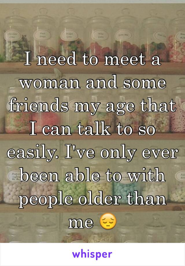 I need to meet a woman and some friends my age that I can talk to so easily. I've only ever been able to with people older than me 😔