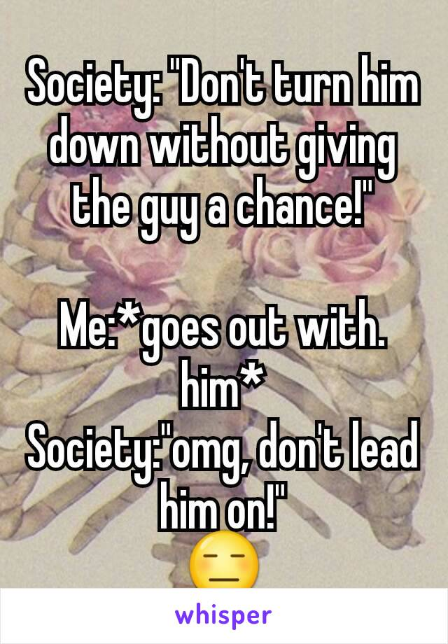 "Society: ""Don't turn him down without giving the guy a chance!""  Me:*goes out with. him* Society:""omg, don't lead him on!"" 😑"