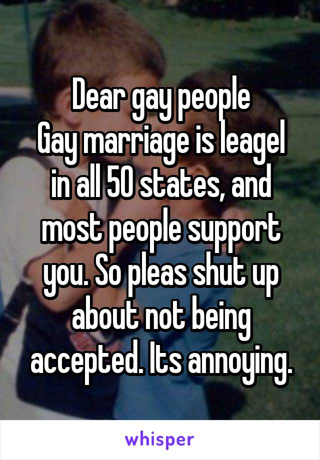 Dear gay people Gay marriage is leagel in all 50 states, and most people support you. So pleas shut up about not being accepted. Its annoying.