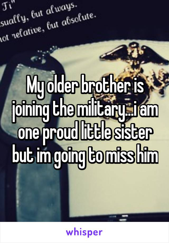My older brother is joining the military...i am one proud little sister but im going to miss him