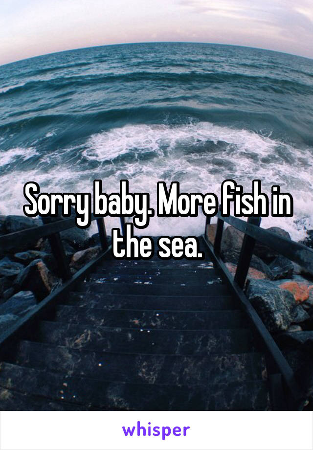 Sorry baby. More fish in the sea.