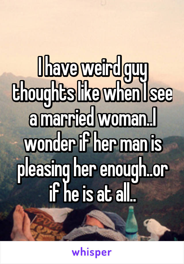 I have weird guy thoughts like when I see a married woman..I wonder if her man is pleasing her enough..or if he is at all..