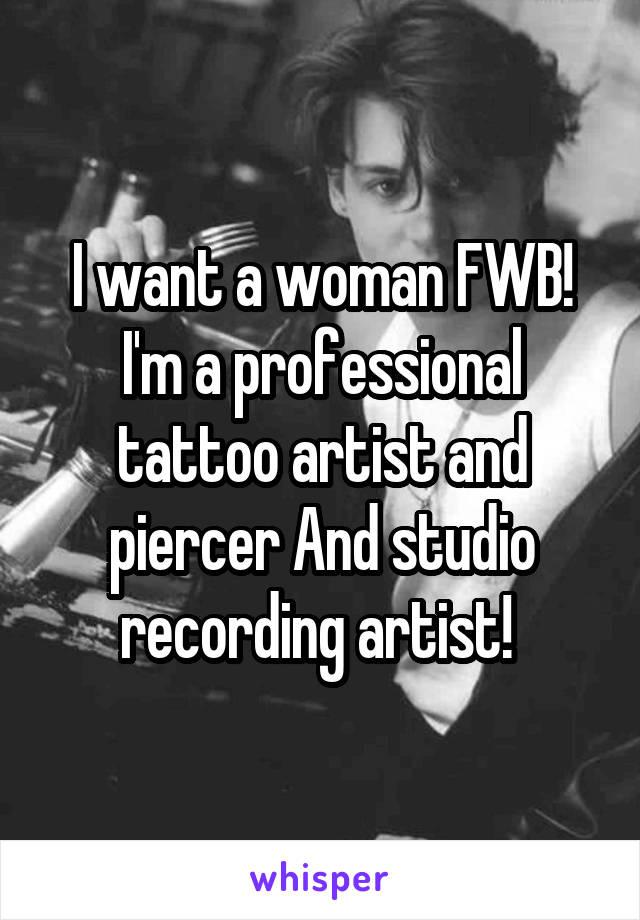 I want a woman FWB! I'm a professional tattoo artist and piercer And studio recording artist!