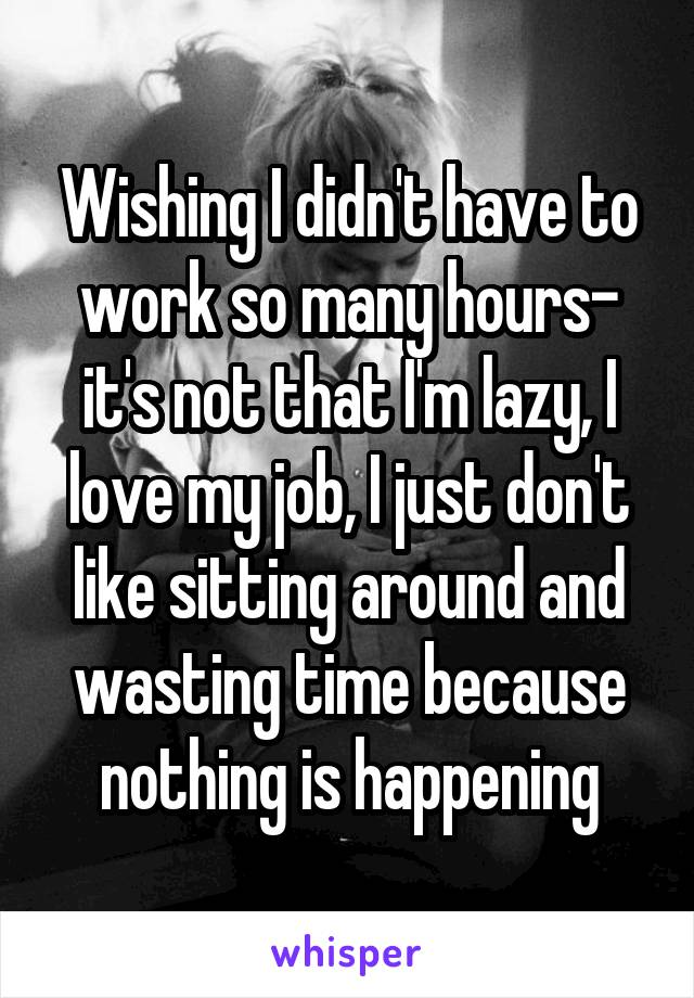 Wishing I didn't have to work so many hours- it's not that I'm lazy, I love my job, I just don't like sitting around and wasting time because nothing is happening