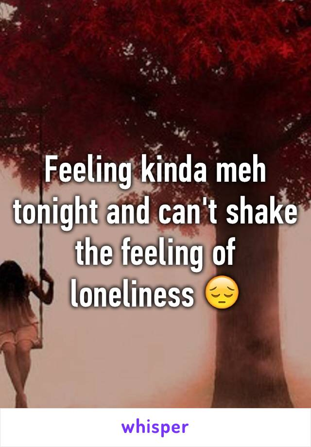 Feeling kinda meh tonight and can't shake the feeling of loneliness 😔