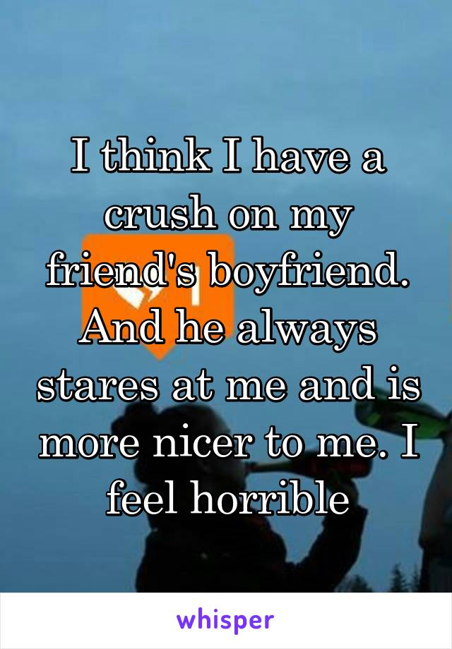 I think I have a crush on my friend's boyfriend. And he always stares at me and is more nicer to me. I feel horrible