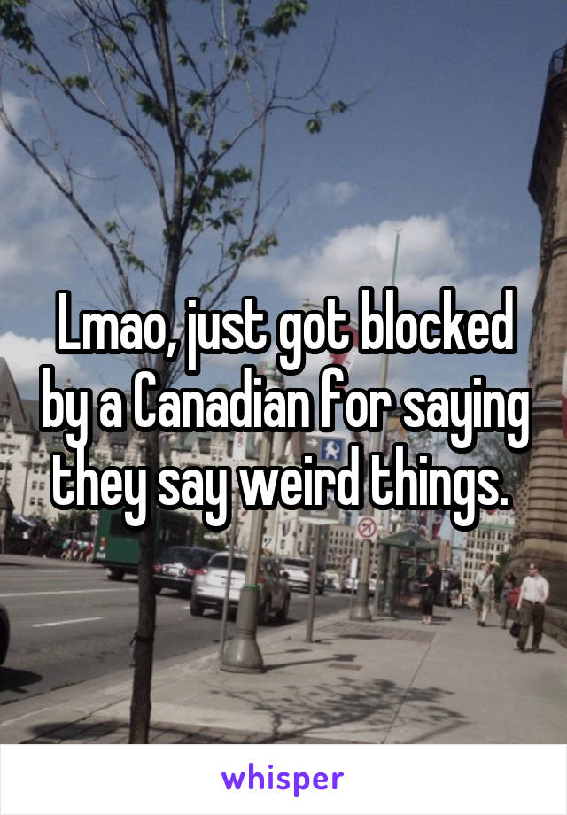 Lmao, just got blocked by a Canadian for saying they say weird things.