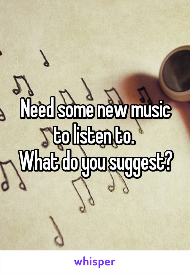 Need some new music to listen to.  What do you suggest?