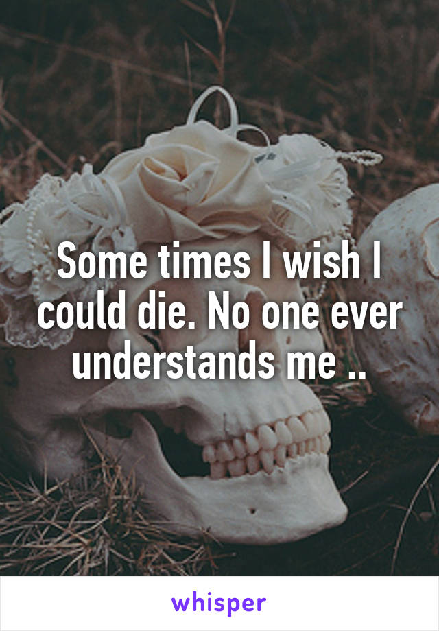 Some times I wish I could die. No one ever understands me ..