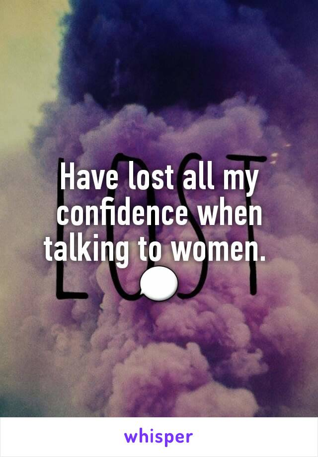 Have lost all my confidence when talking to women.  💬
