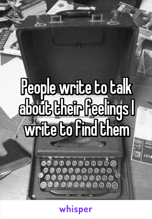 People write to talk about their feelings I write to find them