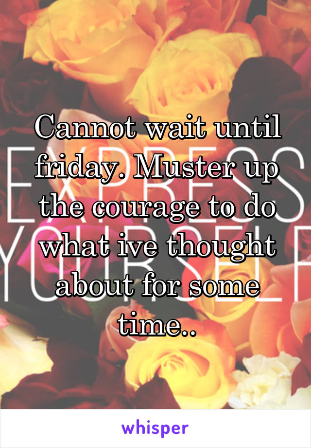Cannot wait until friday. Muster up the courage to do what ive thought about for some time..