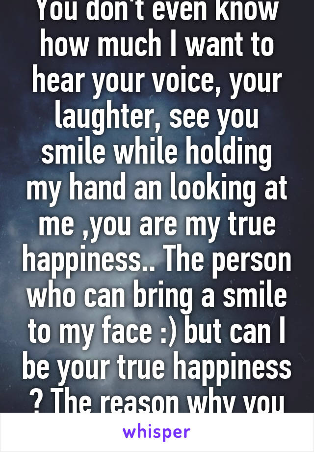 You don't even know how much I want to hear your voice, your laughter, see you smile while holding my hand an looking at me ,you are my true happiness.. The person who can bring a smile to my face :) but can I be your true happiness ? The reason why you smile?