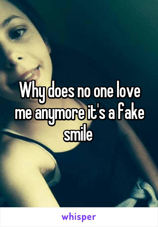 Why does no one love me anymore it's a fake smile