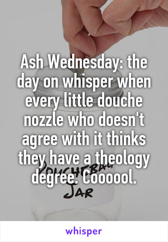 Ash Wednesday: the day on whisper when every little douche nozzle who doesn't agree with it thinks they have a theology degree. Coooool.