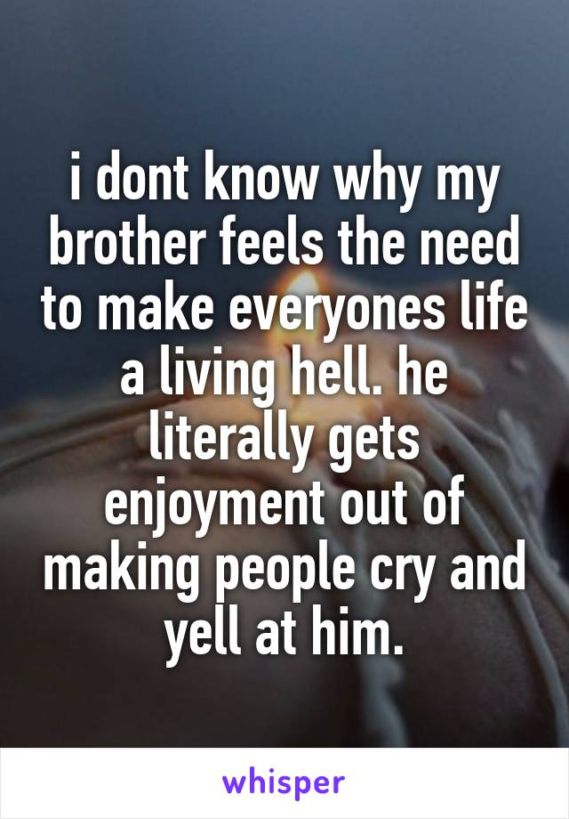 i dont know why my brother feels the need to make everyones life a living hell. he literally gets enjoyment out of making people cry and yell at him.