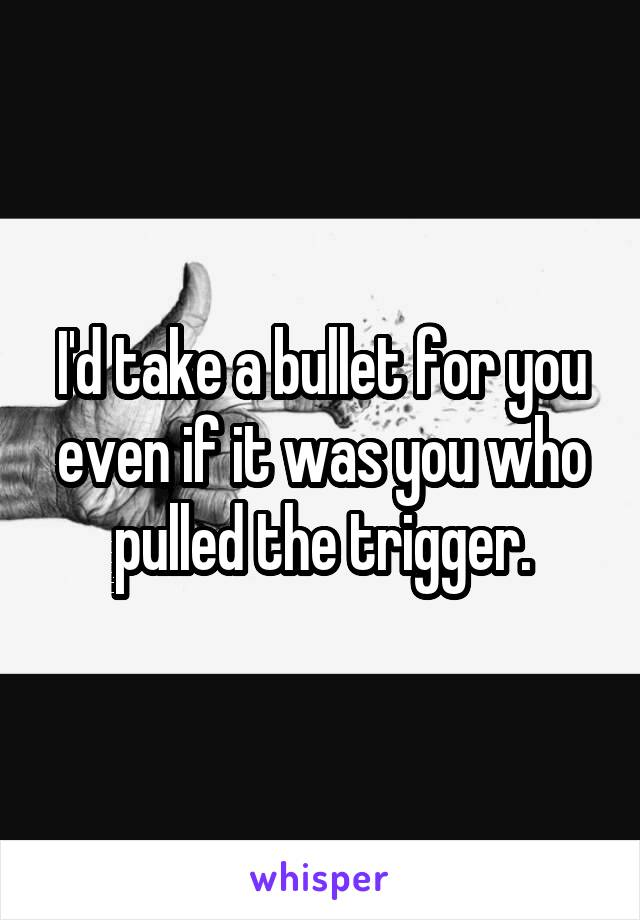 I'd take a bullet for you even if it was you who pulled the trigger.