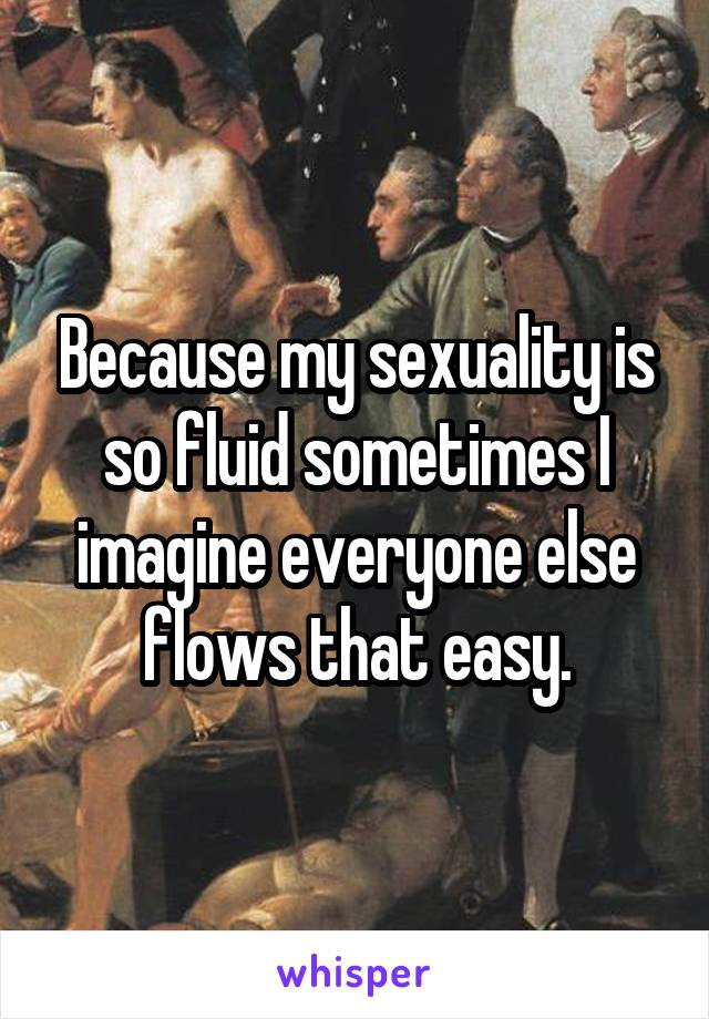 Because my sexuality is so fluid sometimes I imagine everyone else flows that easy.