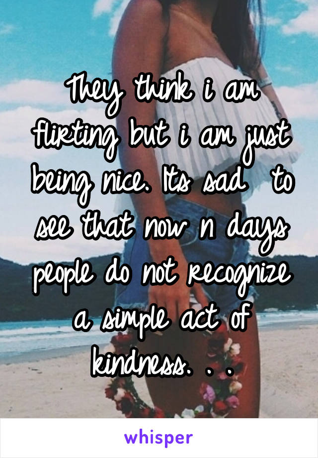They think i am flirting but i am just being nice. Its sad  to see that now n days people do not recognize a simple act of kindness. . .