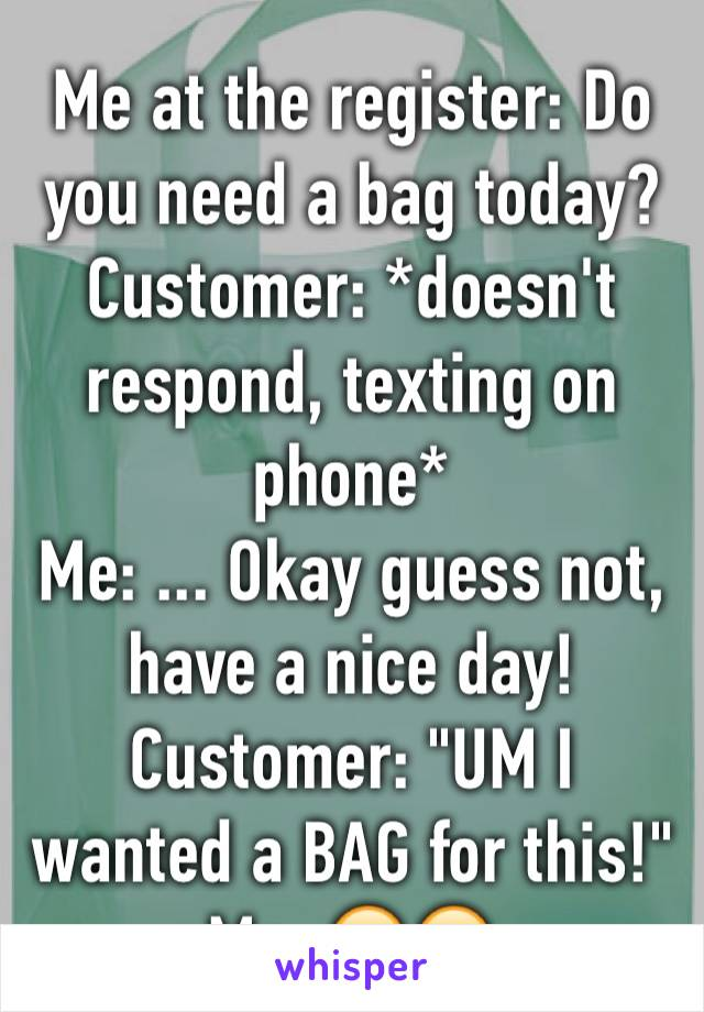"Me at the register: Do you need a bag today? Customer: *doesn't respond, texting on phone* Me: ... Okay guess not, have a nice day!  Customer: ""UM I wanted a BAG for this!"" Me: 🙄😑"