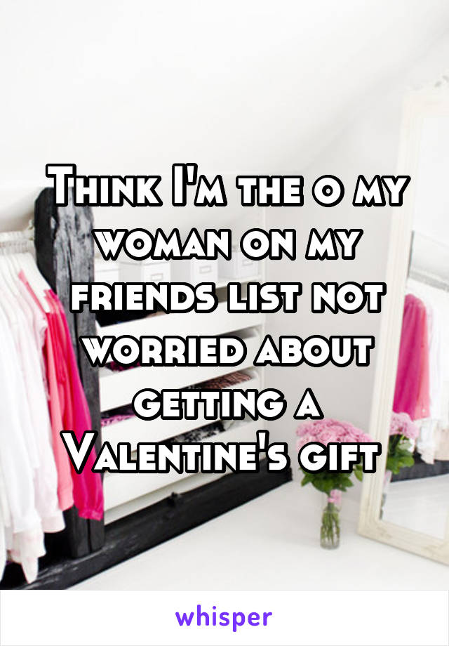 Think I'm the o my woman on my friends list not worried about getting a Valentine's gift