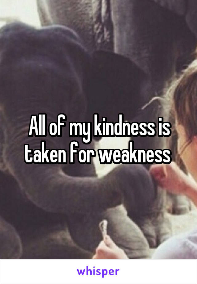 All of my kindness is taken for weakness