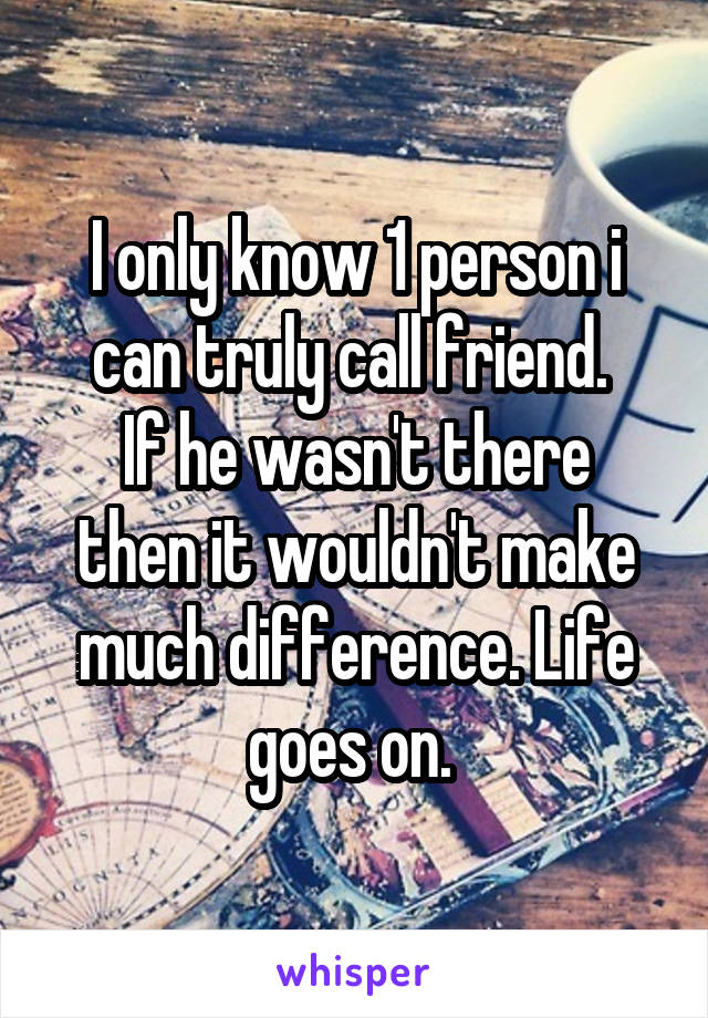 I only know 1 person i can truly call friend.  If he wasn't there then it wouldn't make much difference. Life goes on.