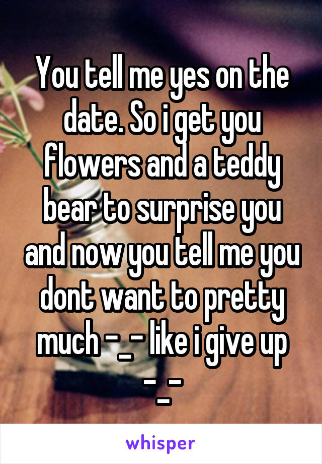 You tell me yes on the date. So i get you flowers and a teddy bear to surprise you and now you tell me you dont want to pretty much -_- like i give up -_-