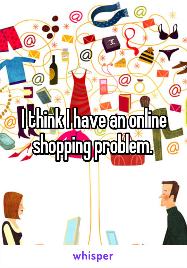 I think I have an online shopping problem.