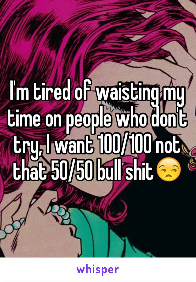 I'm tired of waisting my time on people who don't try, I want 100/100 not that 50/50 bull shit😒