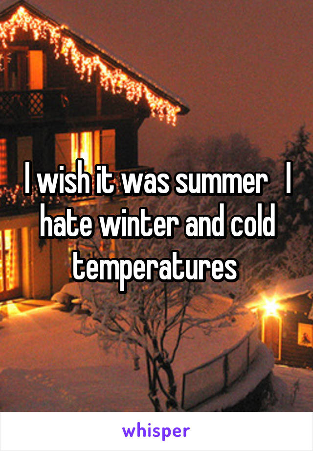 I wish it was summer   I hate winter and cold temperatures