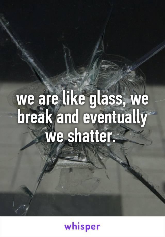 we are like glass, we break and eventually we shatter.