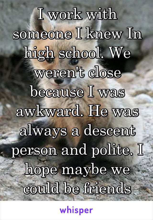 I work with someone I knew In high school. We weren't close because I was awkward. He was always a descent person and polite. I hope maybe we could be friends now.