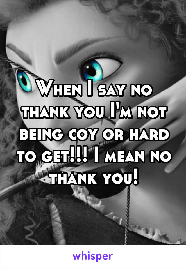 When I say no thank you I'm not being coy or hard to get!!! I mean no thank you!