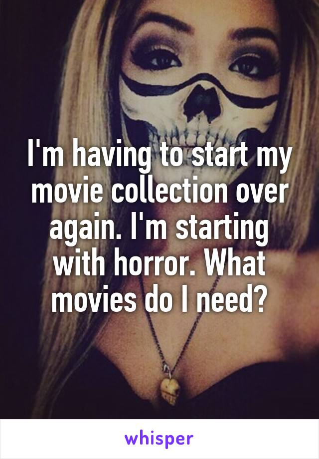 I'm having to start my movie collection over again. I'm starting with horror. What movies do I need?