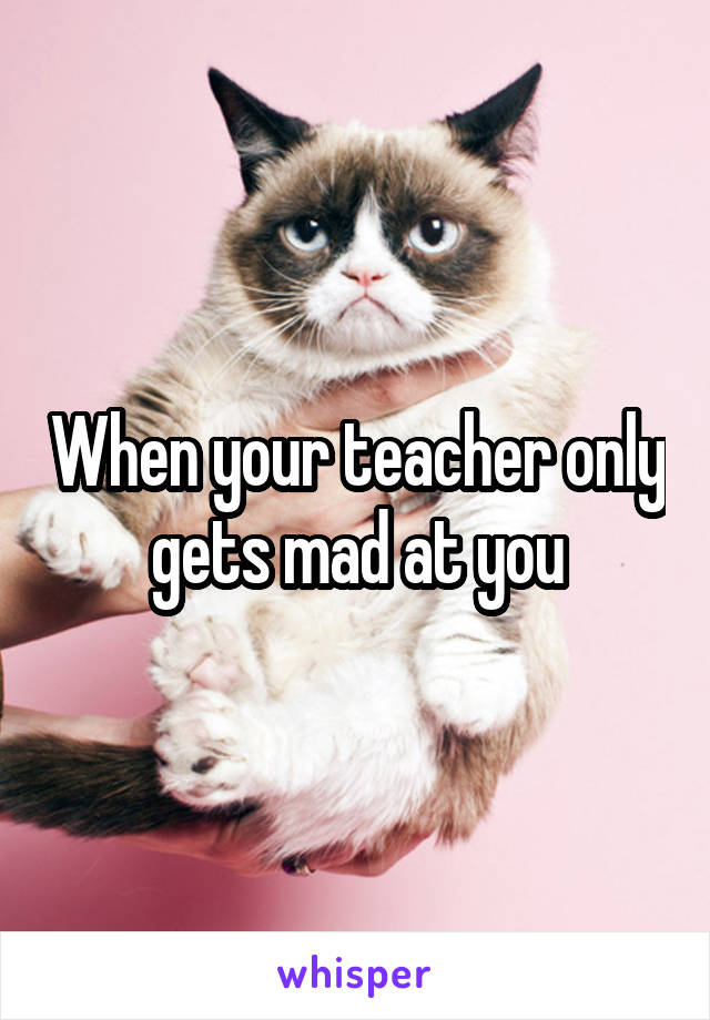 When your teacher only gets mad at you