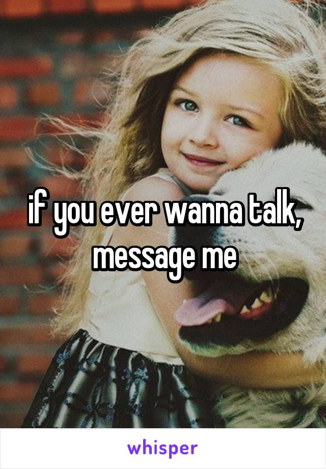 if you ever wanna talk, message me