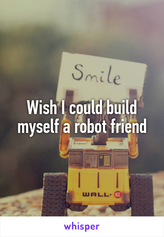 Wish I could build myself a robot friend