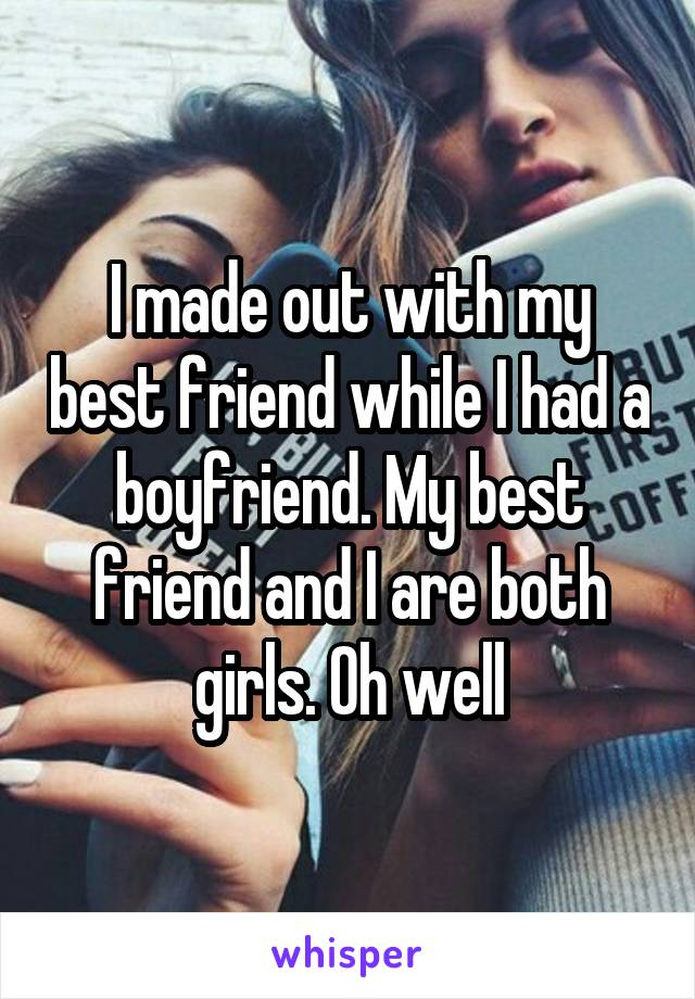 I made out with my best friend while I had a boyfriend. My best friend and I are both girls. Oh well