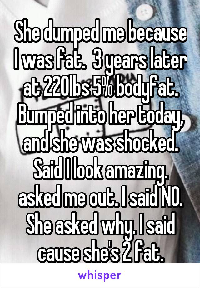She dumped me because I was fat.  3 years later at 220lbs 5% bodyfat. Bumped into her today, and she was shocked. Said I look amazing. asked me out. I said NO. She asked why. I said cause she's 2 fat.