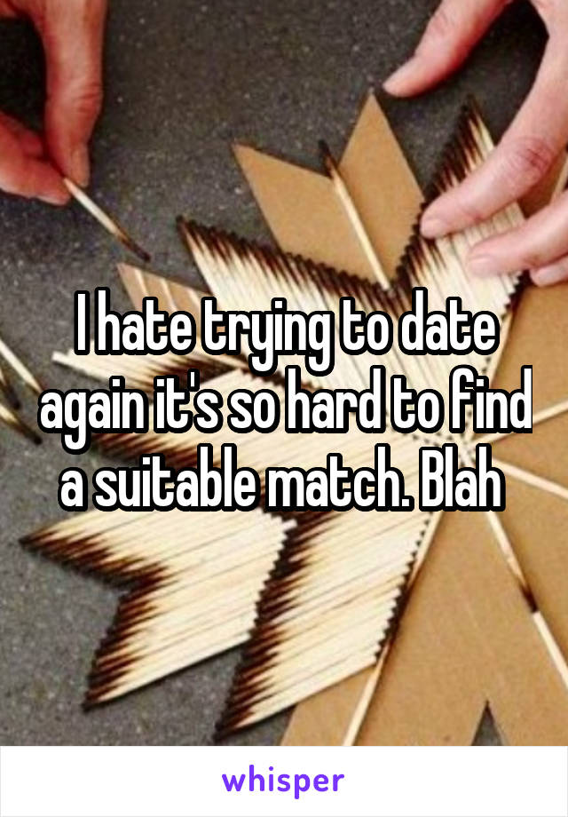 I hate trying to date again it's so hard to find a suitable match. Blah