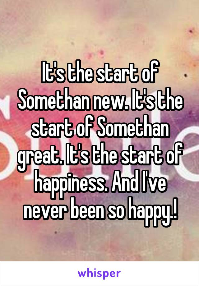 It's the start of Somethan new. It's the start of Somethan great. It's the start of happiness. And I've never been so happy.!