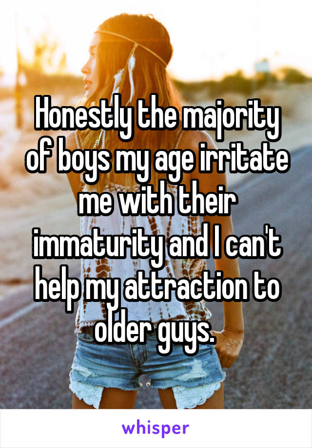 Honestly the majority of boys my age irritate me with their immaturity and I can't help my attraction to older guys.