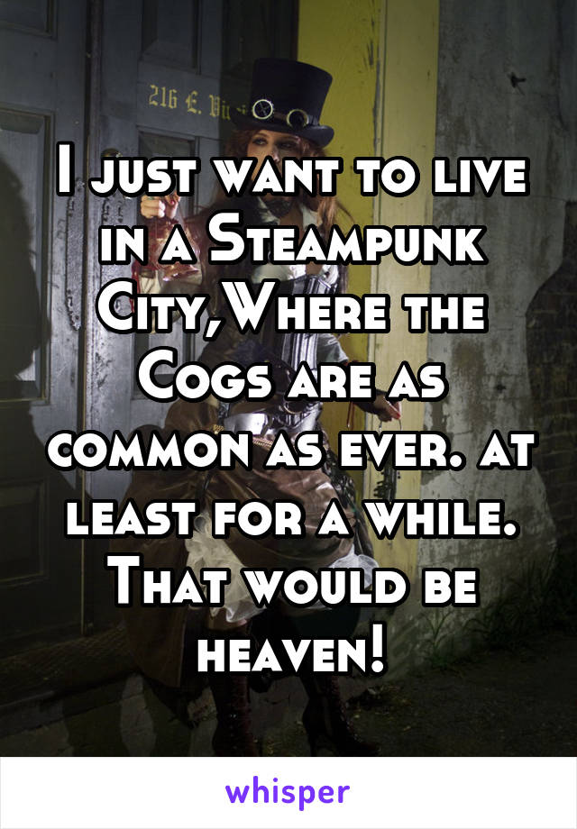I just want to live in a Steampunk City,Where the Cogs are as common as ever. at least for a while. That would be heaven!