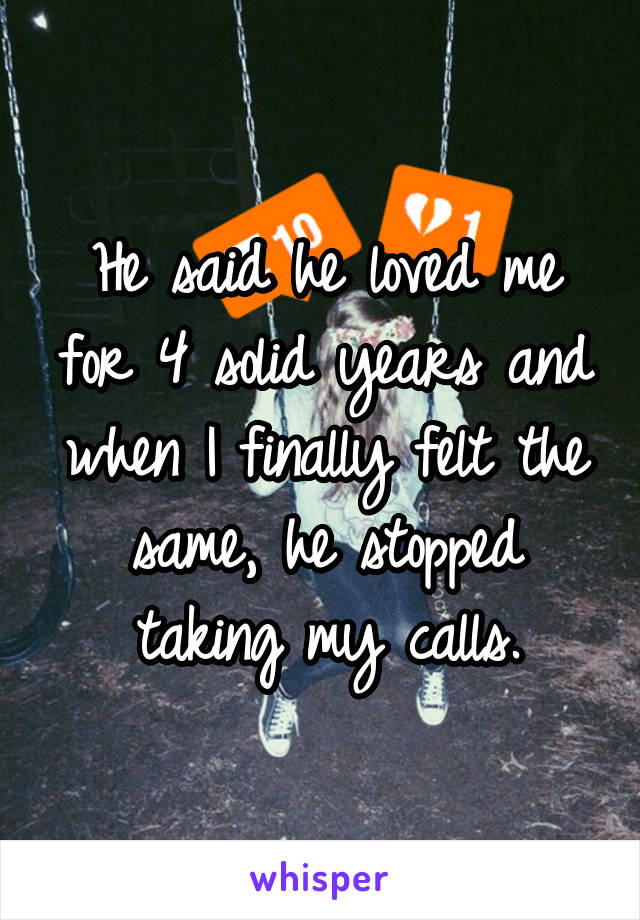 He said he loved me for 4 solid years and when I finally felt the same, he stopped taking my calls.