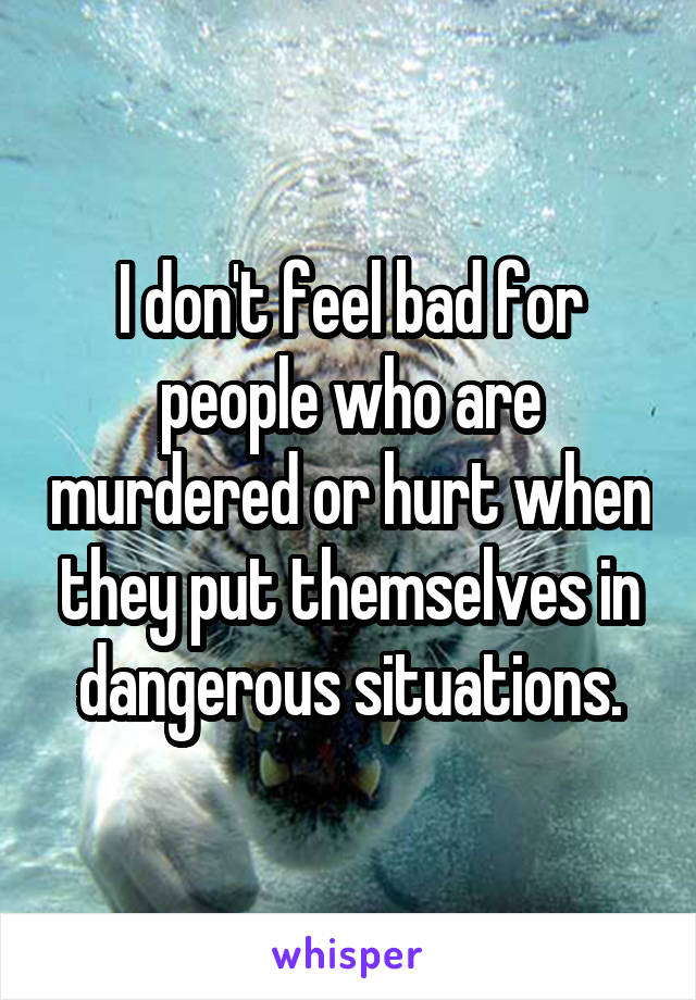 I don't feel bad for people who are murdered or hurt when they put themselves in dangerous situations.